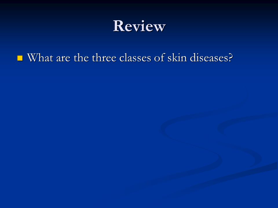 Review What are the three classes of skin diseases What are the three classes of skin diseases