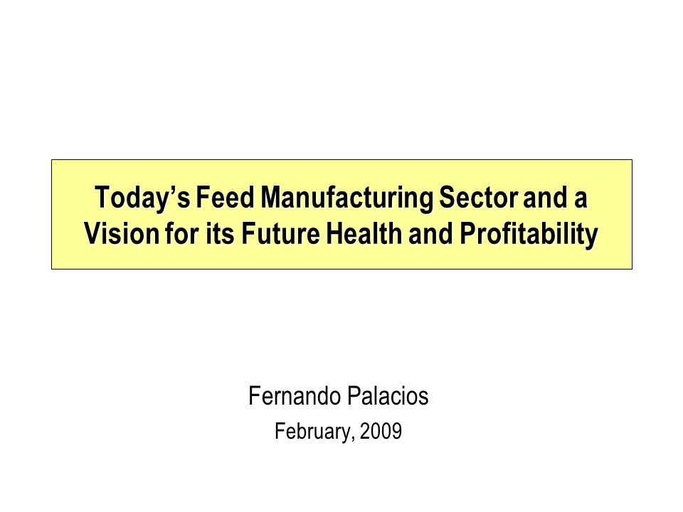 Fernando Palacios February, 2009 Today's Feed Manufacturing Sector and a Vision for its Future Health and Profitability
