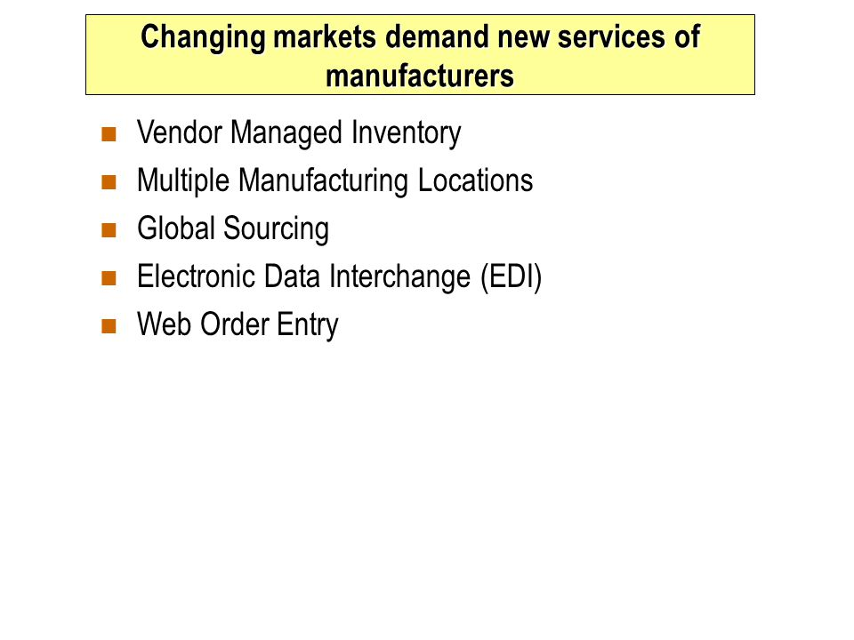 Changing markets demand new services of manufacturers n Vendor Managed Inventory n Multiple Manufacturing Locations n Global Sourcing n Electronic Data Interchange (EDI) n Web Order Entry