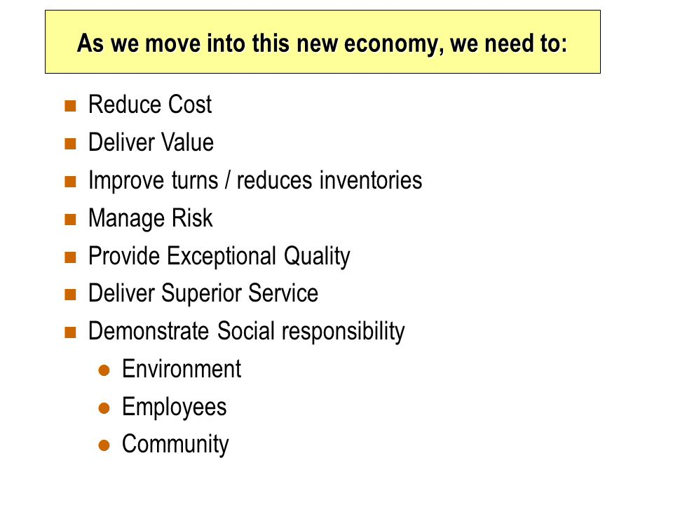 As we move into this new economy, we need to: n Reduce Cost n Deliver Value n Improve turns / reduces inventories n Manage Risk n Provide Exceptional Quality n Deliver Superior Service n Demonstrate Social responsibility l Environment l Employees l Community
