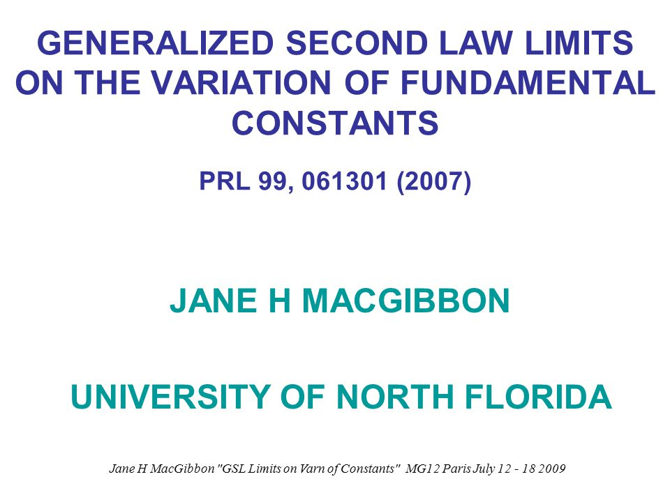 Jane H MacGibbon GSL Limits on Varn of Constants MG12 Paris July 12 - 18 2009 GENERALIZED SECOND LAW LIMITS ON THE VARIATION OF FUNDAMENTAL CONSTANTS PRL 99, 061301 (2007) JANE H MACGIBBON UNIVERSITY OF NORTH FLORIDA