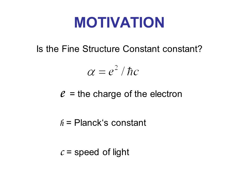 MOTIVATION Is the Fine Structure Constant constant? e = the charge of the electron ħ = Planck's constant c = speed of light