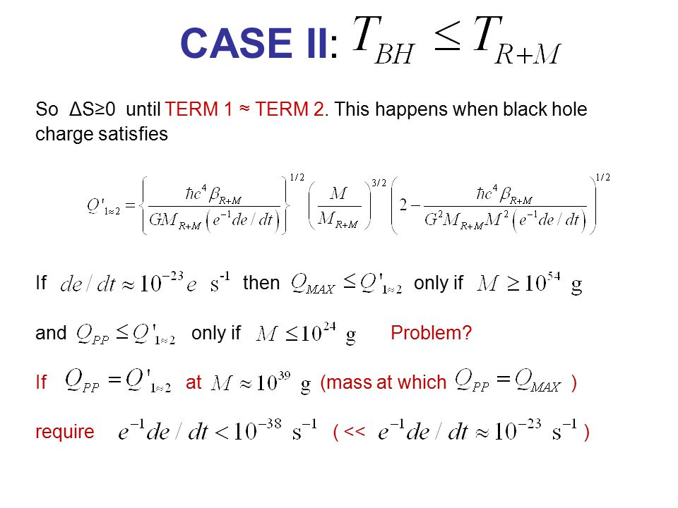 CASE II: So ΔS≥0 until TERM 1 ≈ TERM 2. This happens when black hole charge satisfies If then only if and only if Problem? If at (mass at which ) requ