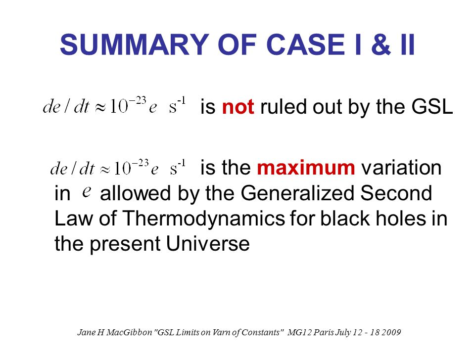 Jane H MacGibbon GSL Limits on Varn of Constants MG12 Paris July 12 - 18 2009 SUMMARY OF CASE I & II is not ruled out by the GSL is the maximum variation in allowed by the Generalized Second Law of Thermodynamics for black holes in the present Universe