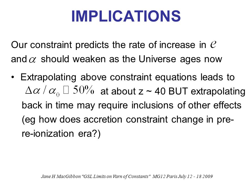 Jane H MacGibbon GSL Limits on Varn of Constants MG12 Paris July 12 - 18 2009 IMPLICATIONS Our constraint predicts the rate of increase in and should weaken as the Universe ages now Extrapolating above constraint equations leads to at about z ~ 40 BUT extrapolating back in time may require inclusions of other effects (eg how does accretion constraint change in pre- re-ionization era )