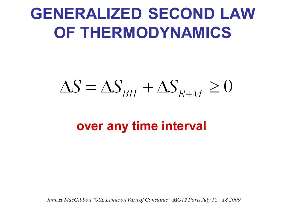 Jane H MacGibbon GSL Limits on Varn of Constants MG12 Paris July 12 - 18 2009 GENERALIZED SECOND LAW OF THERMODYNAMICS over any time interval