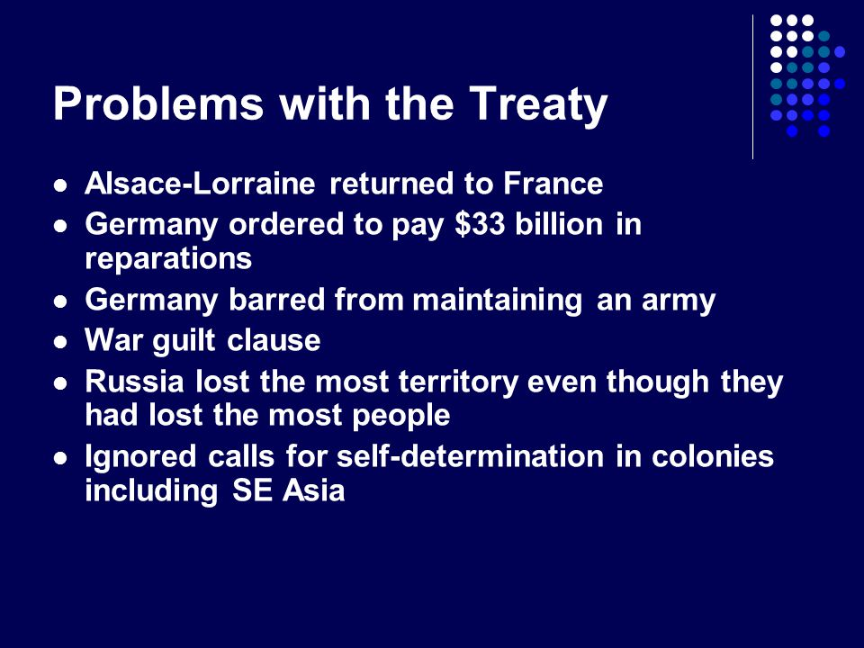 Problems with the Treaty Alsace-Lorraine returned to France Germany ordered to pay $33 billion in reparations Germany barred from maintaining an army