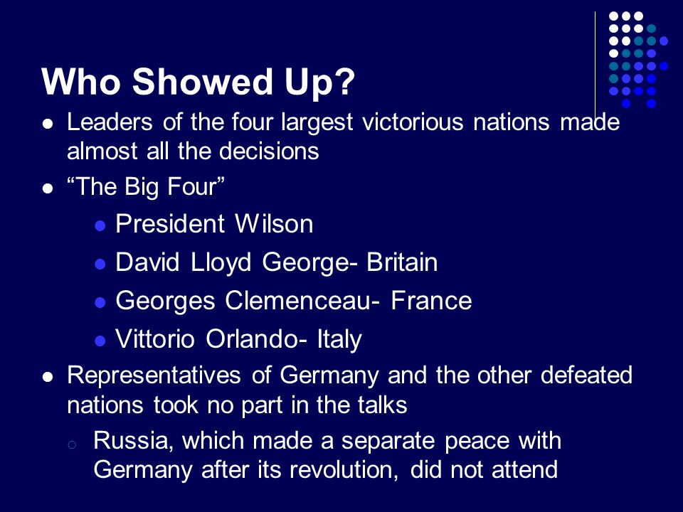 """Who Showed Up? Leaders of the four largest victorious nations made almost all the decisions """"The Big Four"""" President Wilson David Lloyd George- Britai"""