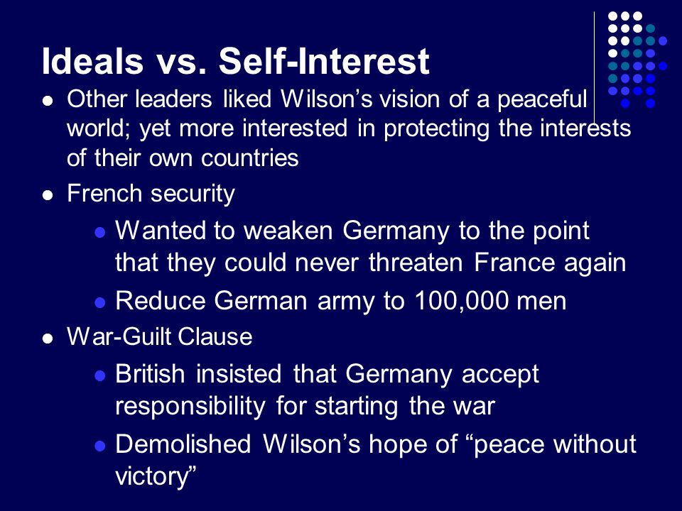 Ideals vs. Self-Interest Other leaders liked Wilson's vision of a peaceful world; yet more interested in protecting the interests of their own countri