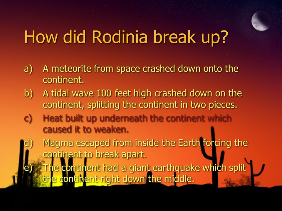 How did Rodinia break up. a)A meteorite from space crashed down onto the continent.