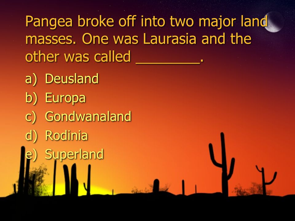 Pangea broke off into two major land masses.One was Laurasia and the other was called ________.