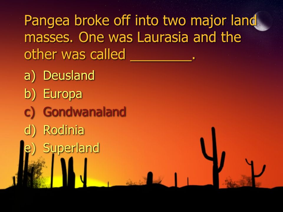 Pangea broke off into two major land masses. One was Laurasia and the other was called ________.