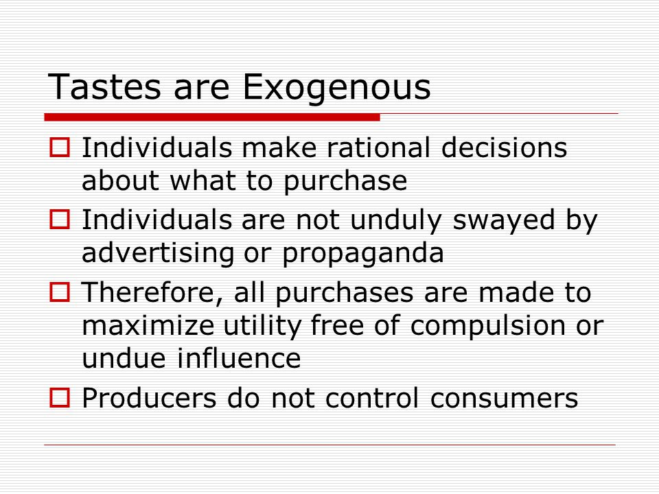 Tastes are Exogenous  Individuals make rational decisions about what to purchase  Individuals are not unduly swayed by advertising or propaganda  Therefore, all purchases are made to maximize utility free of compulsion or undue influence  Producers do not control consumers