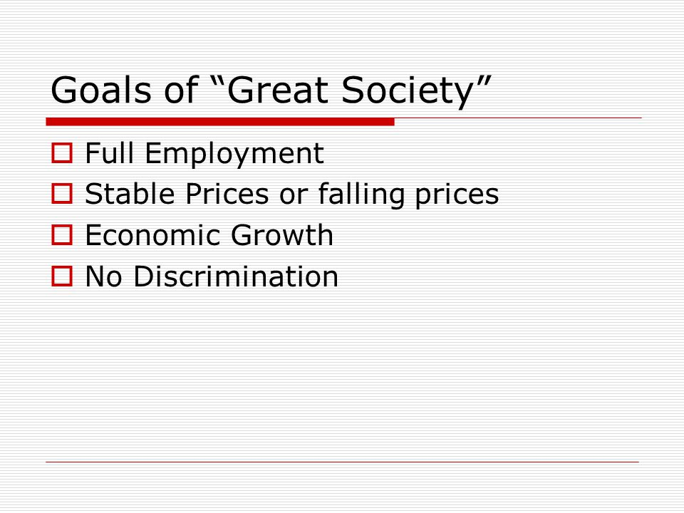Goals of Great Society  Full Employment  Stable Prices or falling prices  Economic Growth  No Discrimination