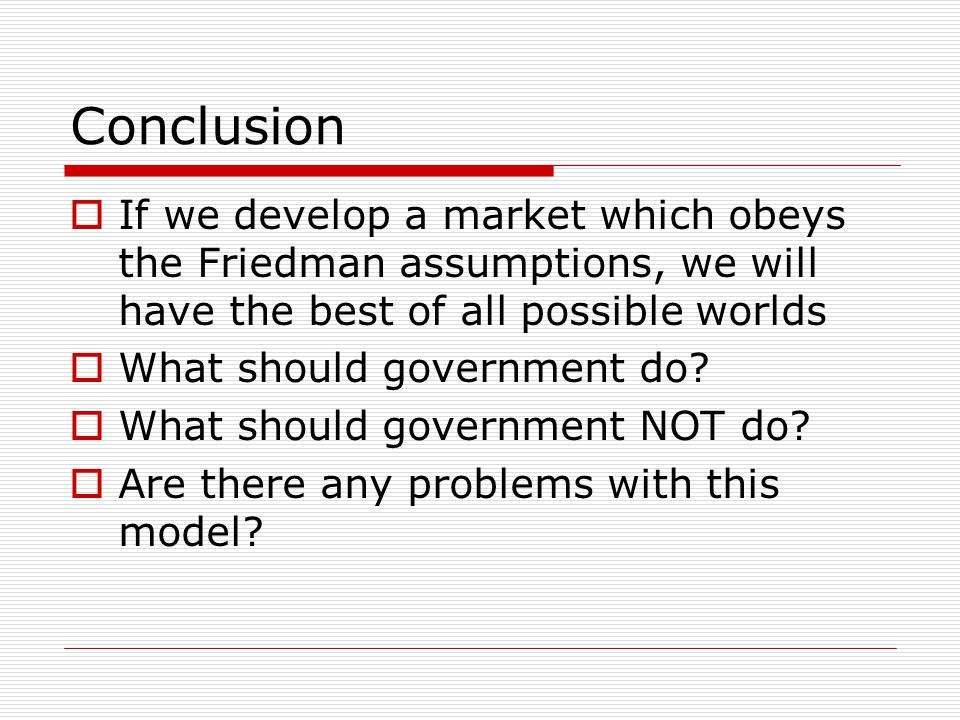 Conclusion  If we develop a market which obeys the Friedman assumptions, we will have the best of all possible worlds  What should government do.