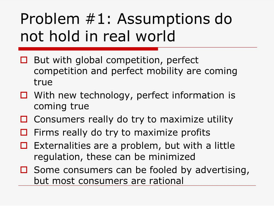 Problem #1: Assumptions do not hold in real world  But with global competition, perfect competition and perfect mobility are coming true  With new technology, perfect information is coming true  Consumers really do try to maximize utility  Firms really do try to maximize profits  Externalities are a problem, but with a little regulation, these can be minimized  Some consumers can be fooled by advertising, but most consumers are rational