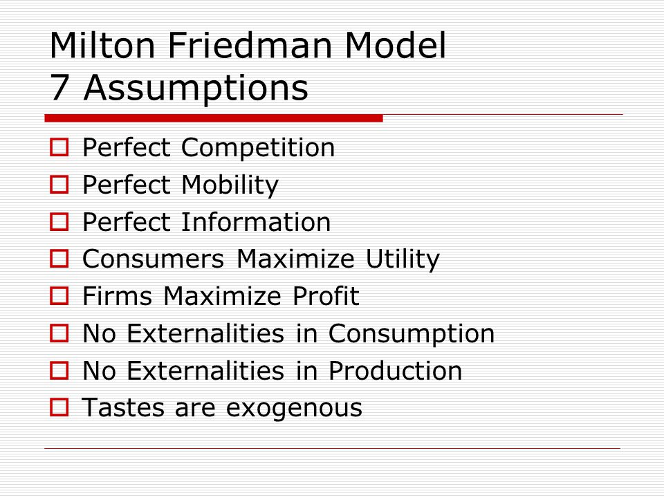 Milton Friedman Model 7 Assumptions  Perfect Competition  Perfect Mobility  Perfect Information  Consumers Maximize Utility  Firms Maximize Profit  No Externalities in Consumption  No Externalities in Production  Tastes are exogenous