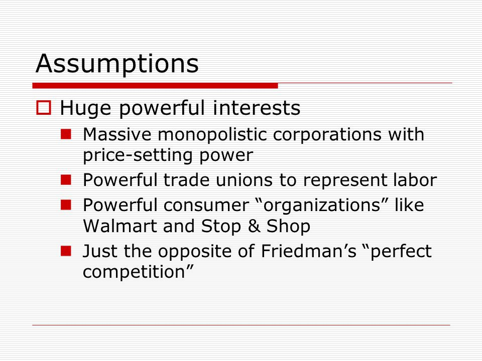 Assumptions  Huge powerful interests Massive monopolistic corporations with price-setting power Powerful trade unions to represent labor Powerful consumer organizations like Walmart and Stop & Shop Just the opposite of Friedman's perfect competition