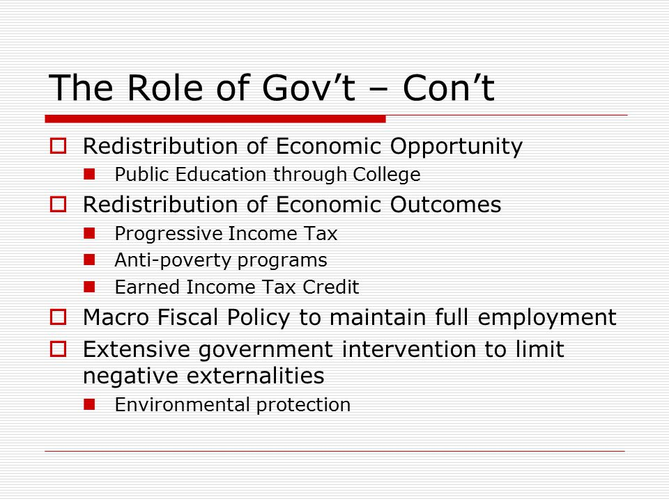 The Role of Gov't – Con't  Redistribution of Economic Opportunity Public Education through College  Redistribution of Economic Outcomes Progressive Income Tax Anti-poverty programs Earned Income Tax Credit  Macro Fiscal Policy to maintain full employment  Extensive government intervention to limit negative externalities Environmental protection