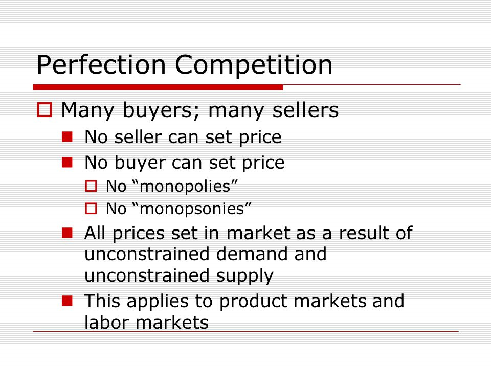 Perfection Competition  Many buyers; many sellers No seller can set price No buyer can set price  No monopolies  No monopsonies All prices set in market as a result of unconstrained demand and unconstrained supply This applies to product markets and labor markets