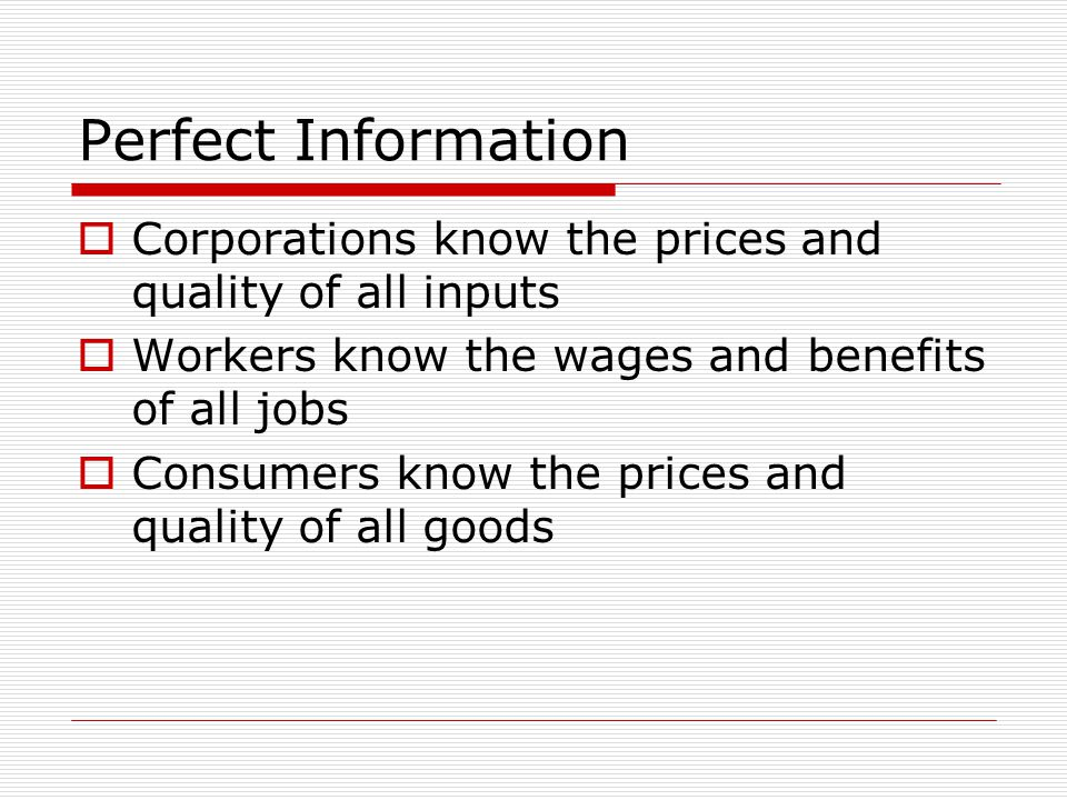 Perfect Information  Corporations know the prices and quality of all inputs  Workers know the wages and benefits of all jobs  Consumers know the prices and quality of all goods