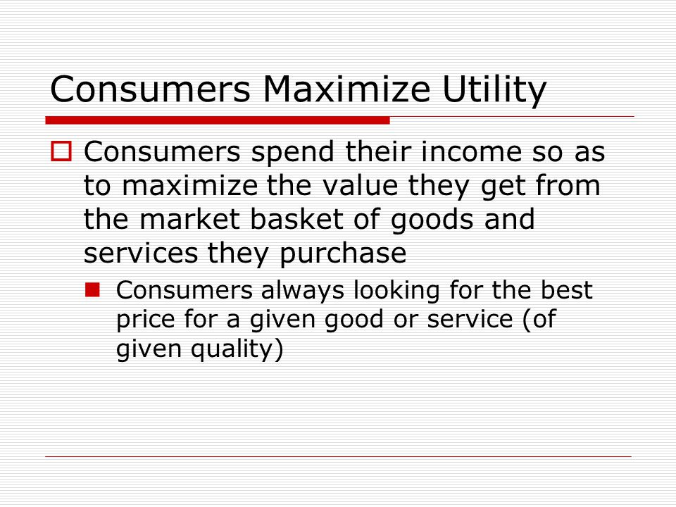 Consumers Maximize Utility  Consumers spend their income so as to maximize the value they get from the market basket of goods and services they purchase Consumers always looking for the best price for a given good or service (of given quality)