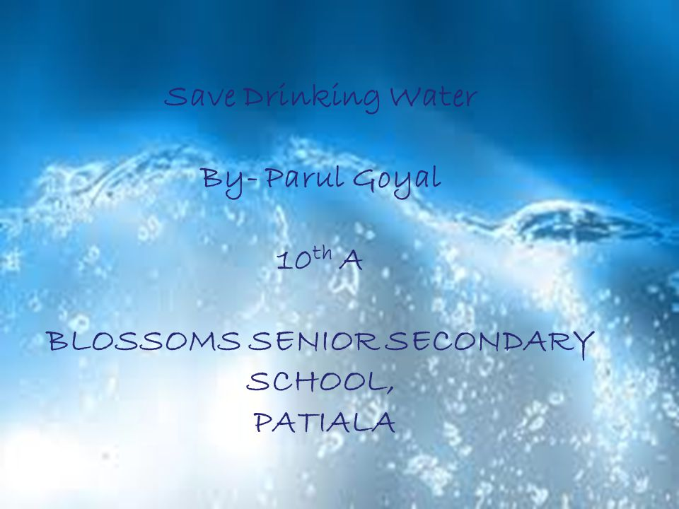 Save Drinking Water By- Parul Goyal 10 th A BLOSSOMS SENIOR SECONDARY SCHOOL, PATIALA