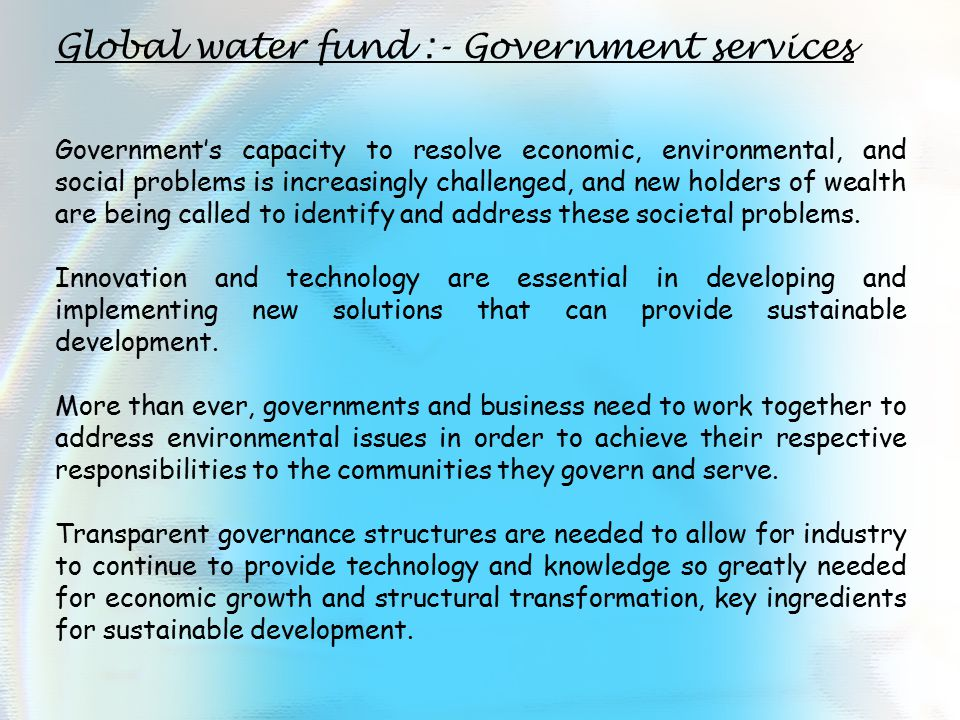 Global water fund :- Government services Government's capacity to resolve economic, environmental, and social problems is increasingly challenged, and