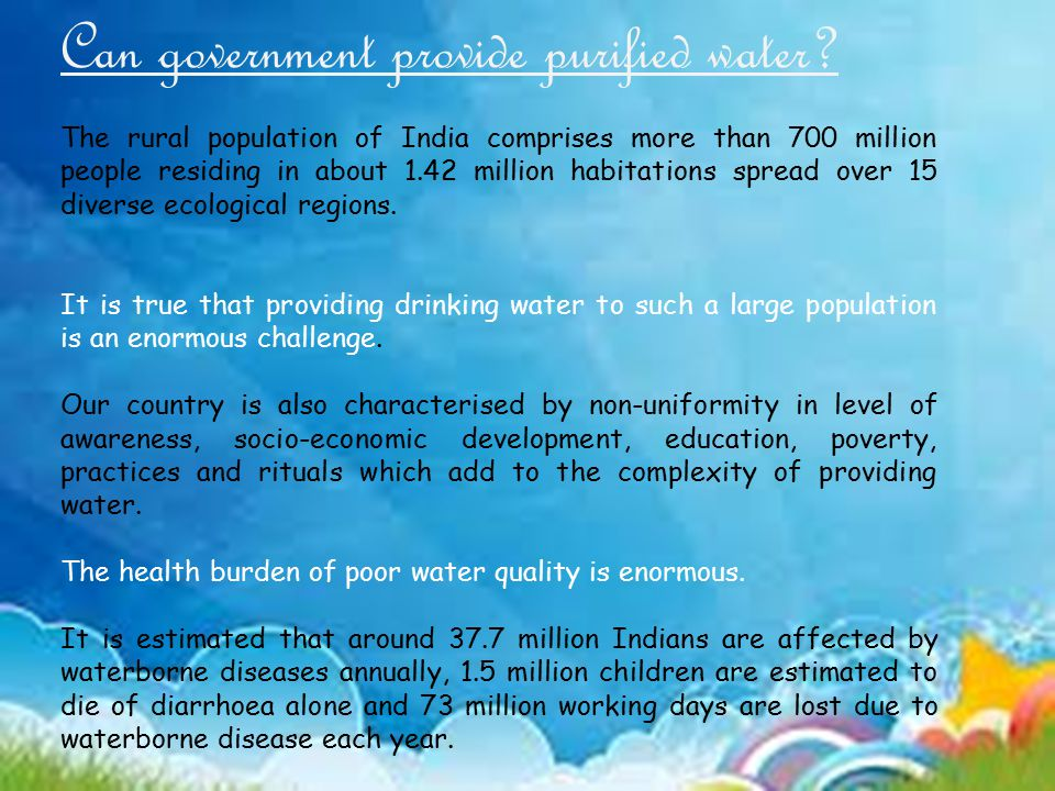 Can government provide purified water? The rural population of India comprises more than 700 million people residing in about 1.42 million habitations