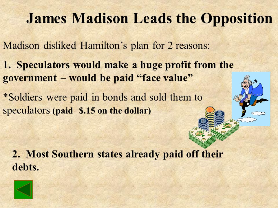 Hamilton's Plan to Repay the Debt Step 1: Buy up the bonds issued by the national and state governments before 1789. Step 2: The national government w