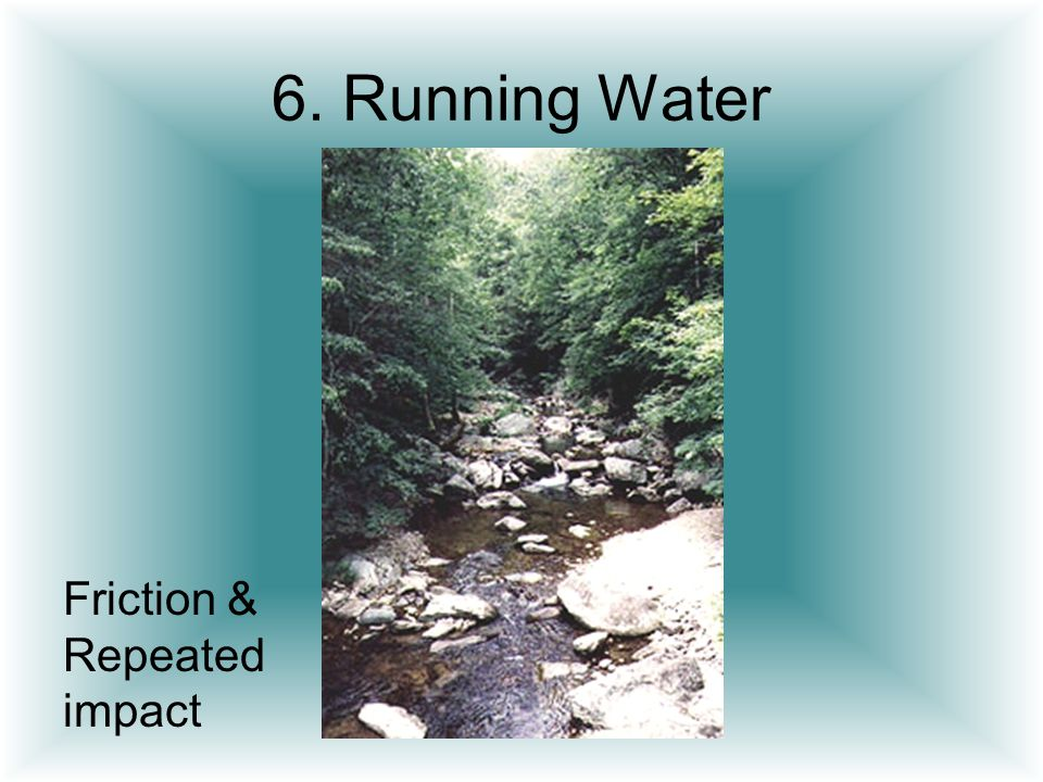 6. Running Water Friction & Repeated impact
