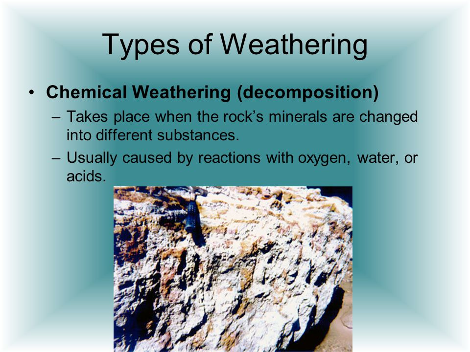 Types of Weathering Chemical Weathering (decomposition) –Takes place when the rock's minerals are changed into different substances. –Usually caused b