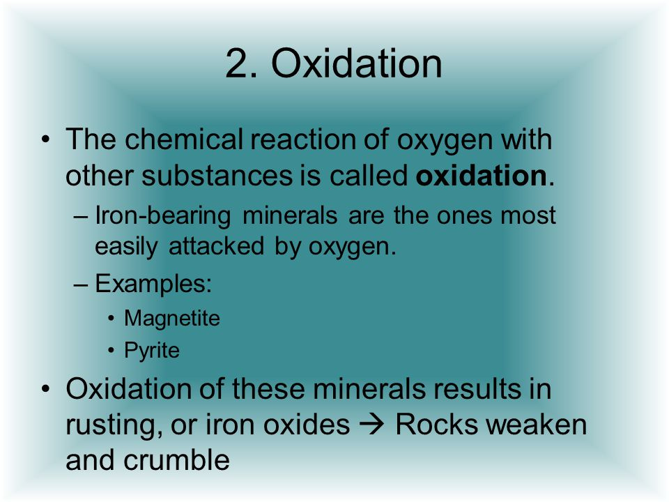2. Oxidation The chemical reaction of oxygen with other substances is called oxidation. –Iron-bearing minerals are the ones most easily attacked by ox
