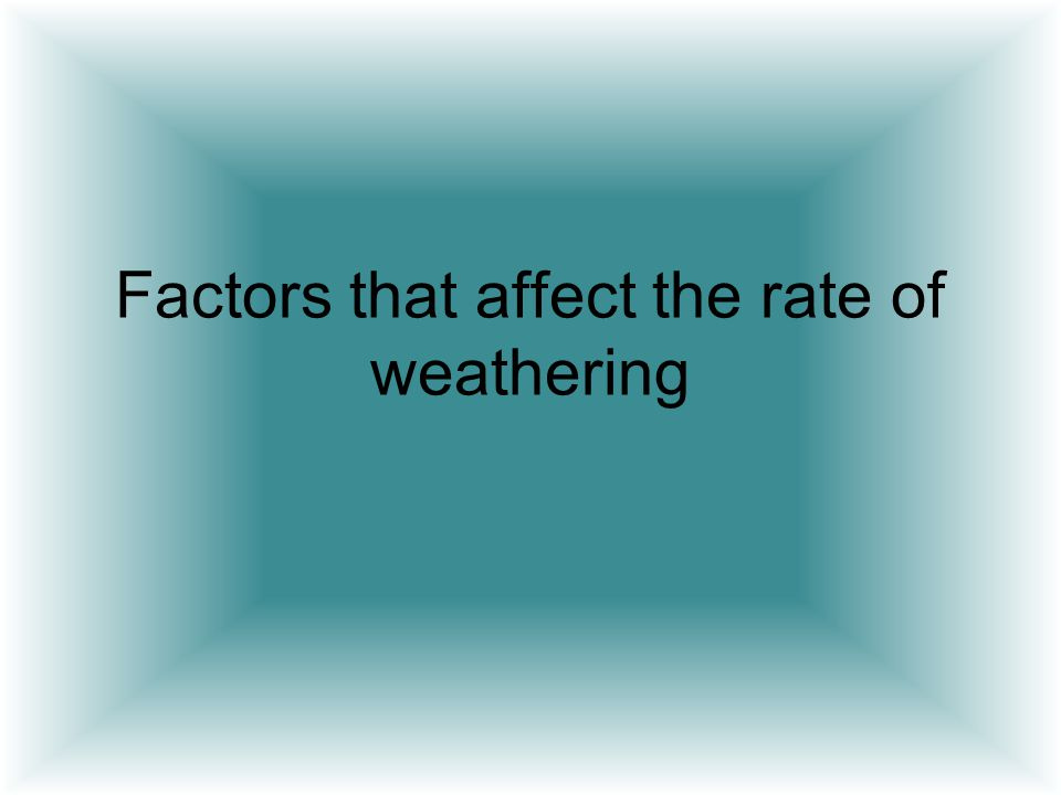 Factors that affect the rate of weathering