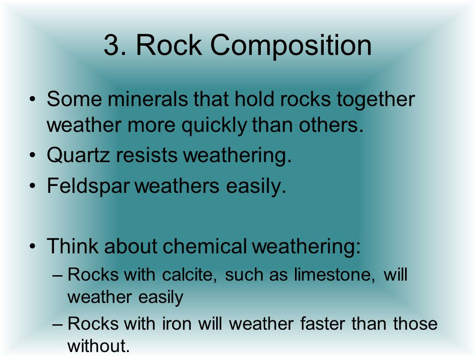 3. Rock Composition Some minerals that hold rocks together weather more quickly than others. Quartz resists weathering. Feldspar weathers easily. Thin