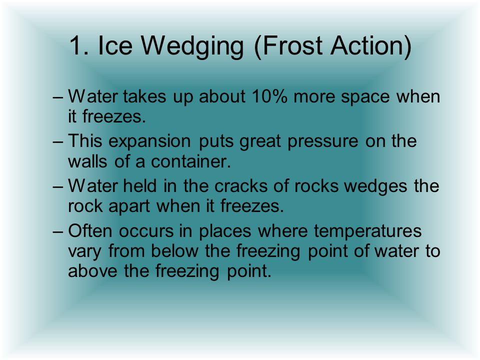 1. Ice Wedging (Frost Action) –Water takes up about 10% more space when it freezes. –This expansion puts great pressure on the walls of a container. –