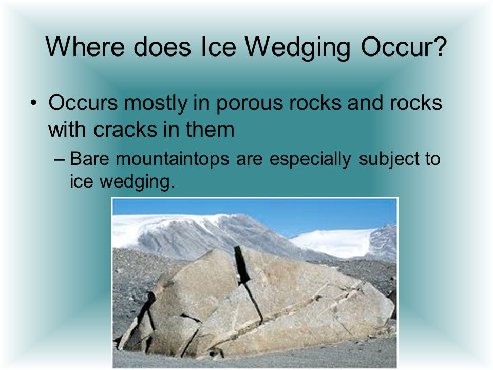 Where does Ice Wedging Occur? Occurs mostly in porous rocks and rocks with cracks in them –Bare mountaintops are especially subject to ice wedging.