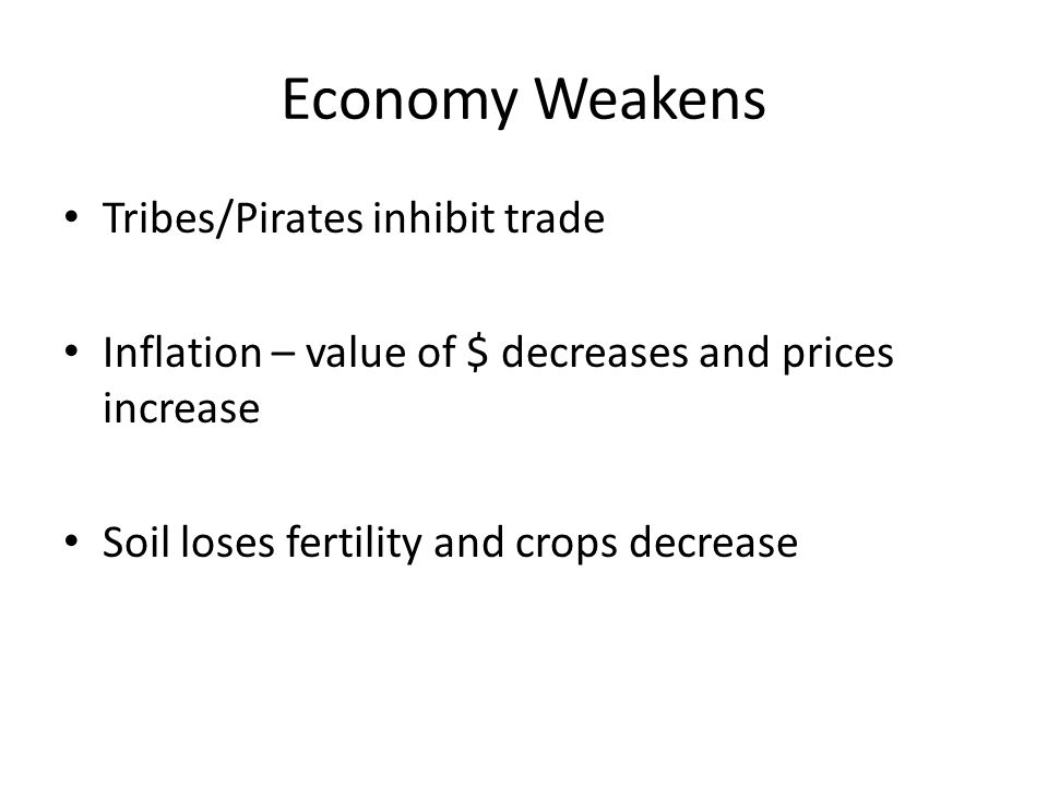 Economy Weakens Tribes/Pirates inhibit trade Inflation – value of $ decreases and prices increase Soil loses fertility and crops decrease
