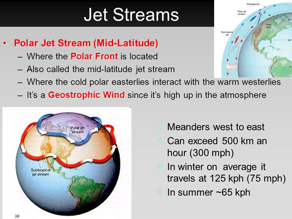 Jet Streams Polar Jet Stream (Mid-Latitude)Polar Jet Stream (Mid-Latitude) Polar Front –Where the Polar Front is located –Also called the mid-latitude