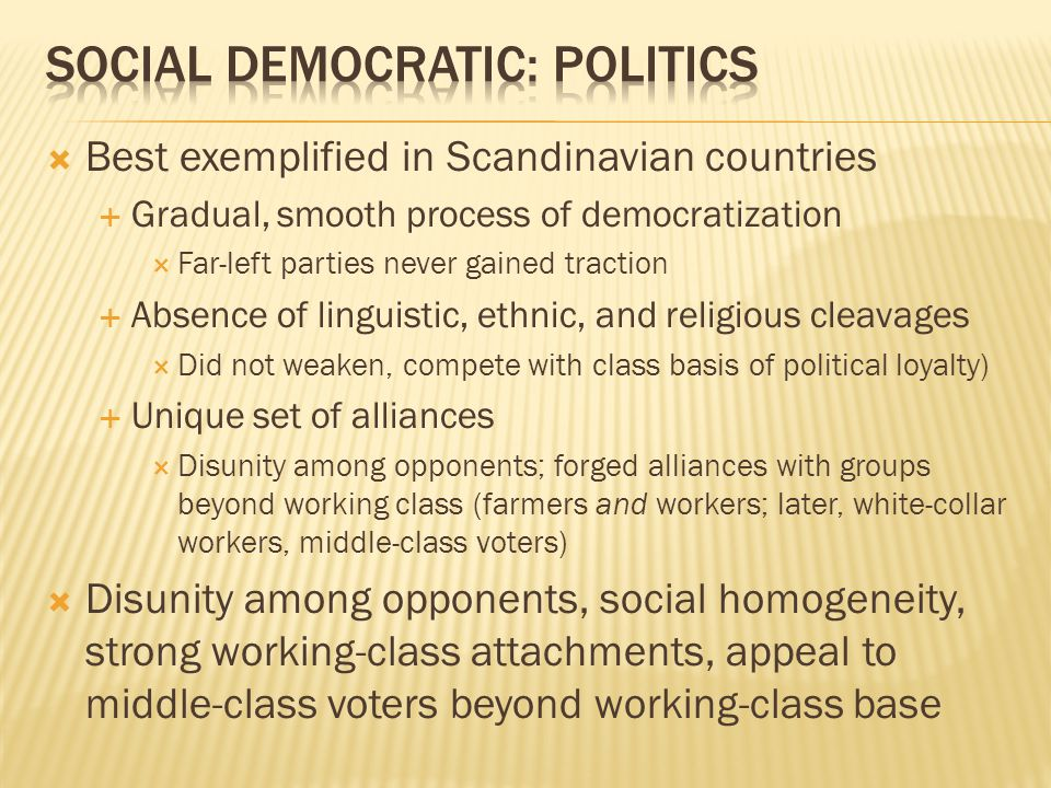  Best exemplified in Scandinavian countries  Gradual, smooth process of democratization  Far-left parties never gained traction  Absence of linguistic, ethnic, and religious cleavages  Did not weaken, compete with class basis of political loyalty)  Unique set of alliances  Disunity among opponents; forged alliances with groups beyond working class (farmers and workers; later, white-collar workers, middle-class voters)  Disunity among opponents, social homogeneity, strong working-class attachments, appeal to middle-class voters beyond working-class base