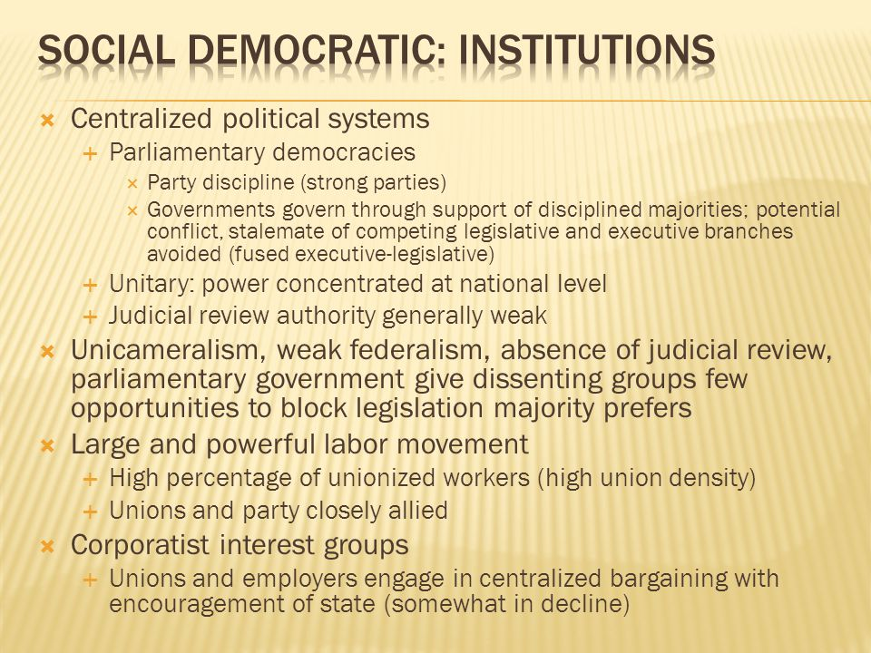  Centralized political systems  Parliamentary democracies  Party discipline (strong parties)  Governments govern through support of disciplined majorities; potential conflict, stalemate of competing legislative and executive branches avoided (fused executive-legislative)  Unitary: power concentrated at national level  Judicial review authority generally weak  Unicameralism, weak federalism, absence of judicial review, parliamentary government give dissenting groups few opportunities to block legislation majority prefers  Large and powerful labor movement  High percentage of unionized workers (high union density)  Unions and party closely allied  Corporatist interest groups  Unions and employers engage in centralized bargaining with encouragement of state (somewhat in decline)