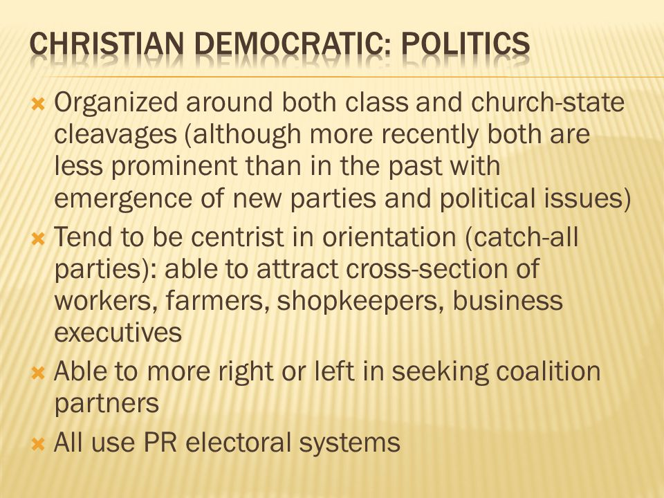  Organized around both class and church-state cleavages (although more recently both are less prominent than in the past with emergence of new parties and political issues)  Tend to be centrist in orientation (catch-all parties): able to attract cross-section of workers, farmers, shopkeepers, business executives  Able to more right or left in seeking coalition partners  All use PR electoral systems