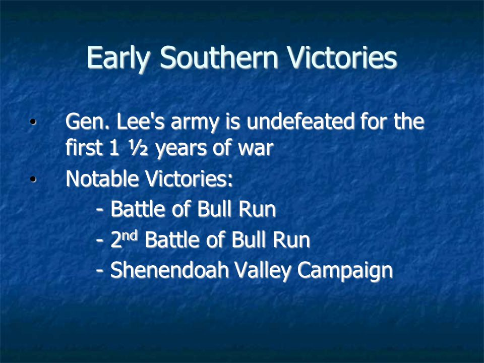 Early Southern Victories Gen. Lee s army is undefeated for the first 1 ½ years of war Gen.