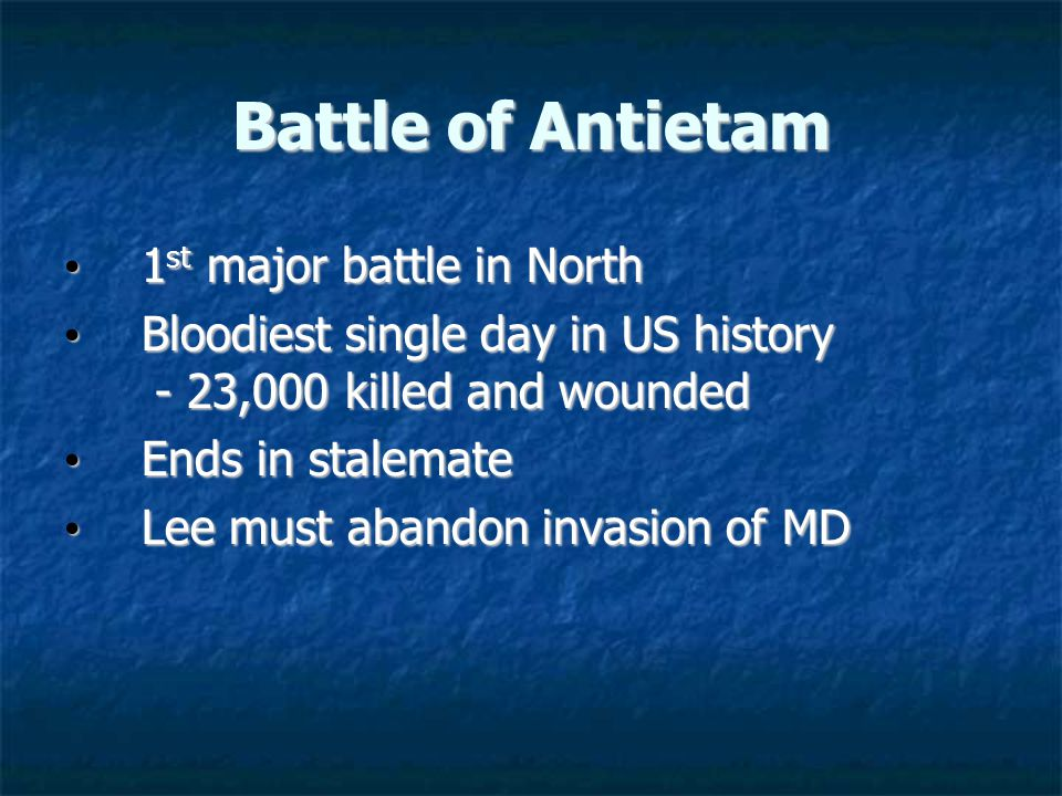 Battle of Antietam 1 st major battle in North 1 st major battle in North Bloodiest single day in US history - 23,000 killed and wounded Bloodiest single day in US history - 23,000 killed and wounded Ends in stalemate Ends in stalemate Lee must abandon invasion of MD Lee must abandon invasion of MD