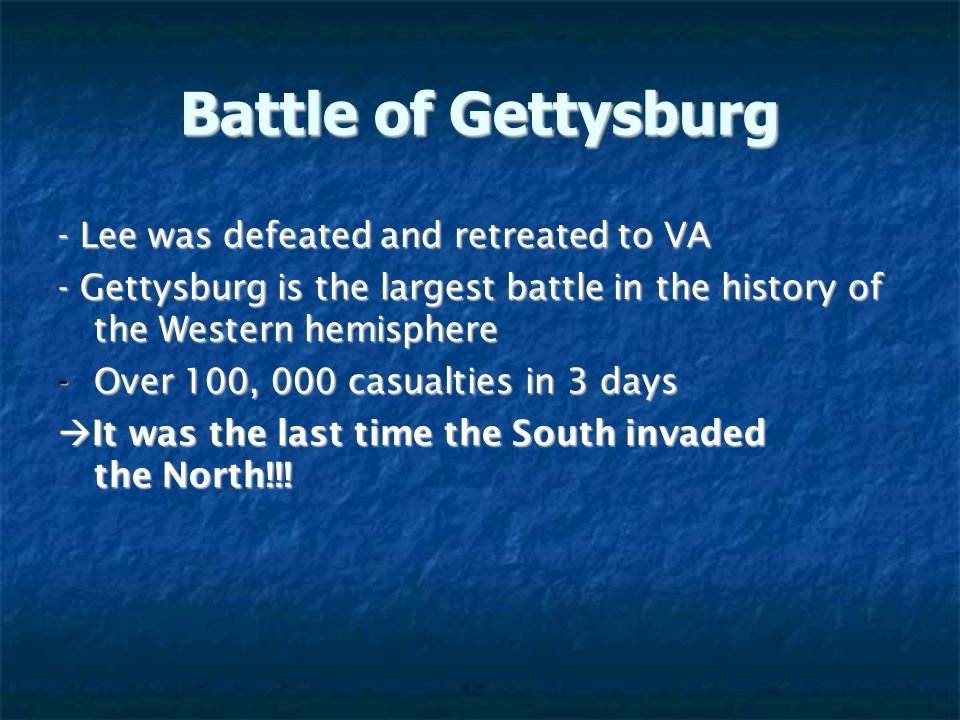 Battle of Gettysburg - Lee was defeated and retreated to VA - Gettysburg is the largest battle in the history of the Western hemisphere -Over 100, 000 casualties in 3 days  It was the last time the South invaded the North!!!
