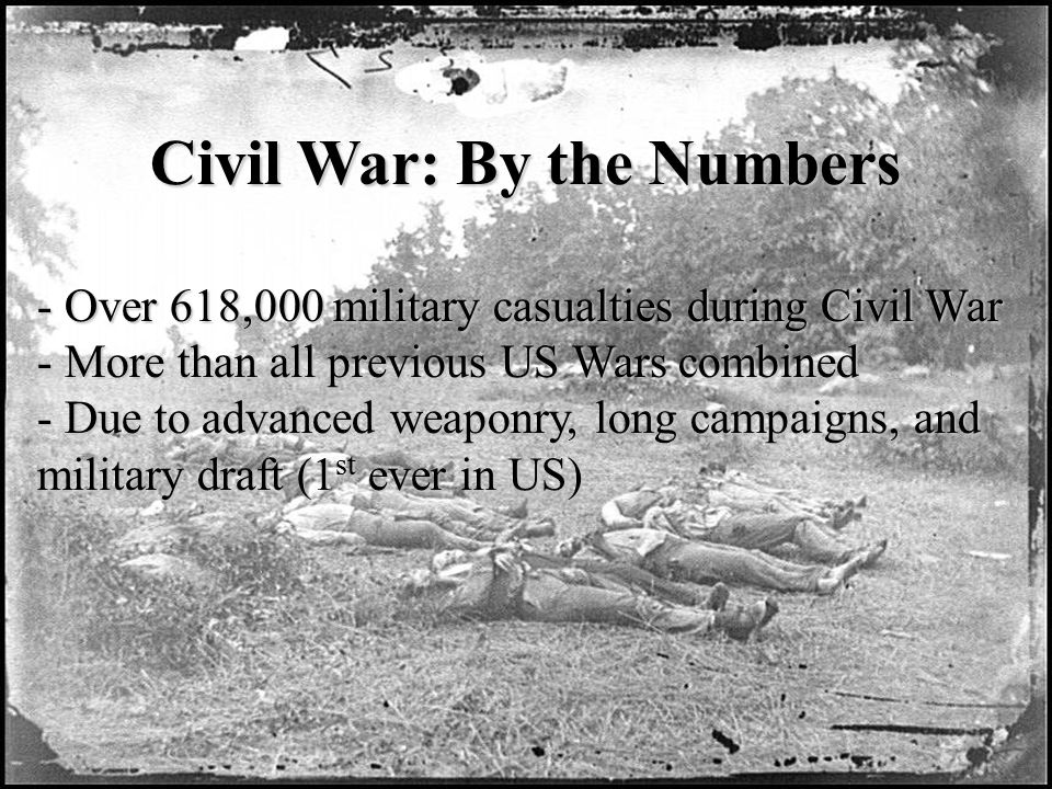 Civil War: By the Numbers - Over 618,000 military casualties during Civil War - More than all previous US Wars combined - Due to advanced weaponry, long campaigns, and military draft (1 st ever in US)