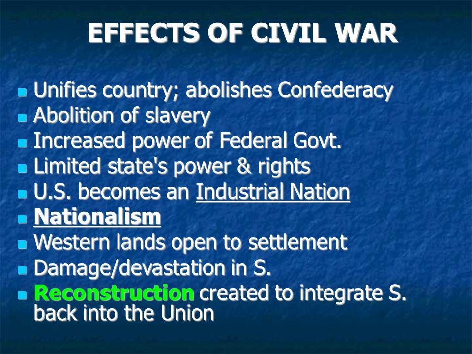 EFFECTS OF CIVIL WAR Unifies country; abolishes Confederacy Unifies country; abolishes Confederacy Abolition of slavery Abolition of slavery Increased power of Federal Govt.