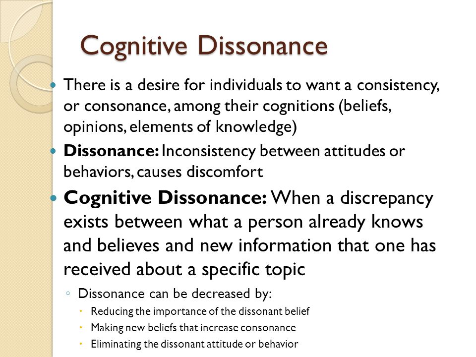 Cognitive Dissonance There is a desire for individuals to want a consistency, or consonance, among their cognitions (beliefs, opinions, elements of knowledge) Dissonance: Inconsistency between attitudes or behaviors, causes discomfort Cognitive Dissonance: When a discrepancy exists between what a person already knows and believes and new information that one has received about a specific topic ◦ Dissonance can be decreased by:  Reducing the importance of the dissonant belief  Making new beliefs that increase consonance  Eliminating the dissonant attitude or behavior