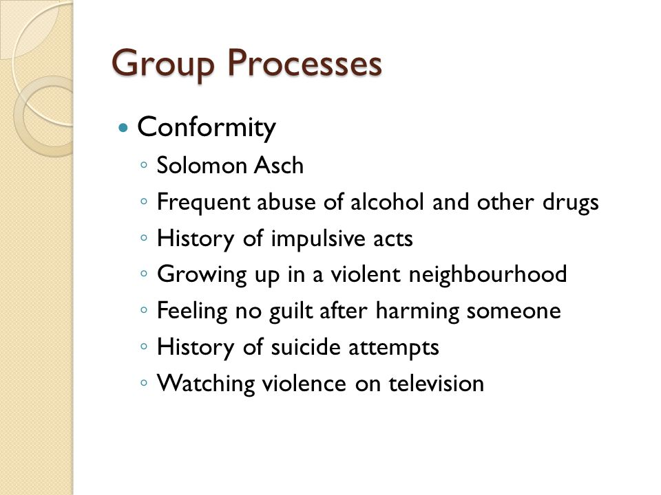 Group Processes Conformity ◦ Solomon Asch ◦ Frequent abuse of alcohol and other drugs ◦ History of impulsive acts ◦ Growing up in a violent neighbourhood ◦ Feeling no guilt after harming someone ◦ History of suicide attempts ◦ Watching violence on television