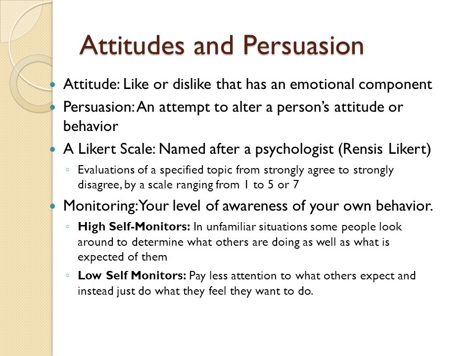 Attitudes and Persuasion Attitude: Like or dislike that has an emotional component Persuasion: An attempt to alter a person's attitude or behavior A Likert Scale: Named after a psychologist (Rensis Likert) ◦ Evaluations of a specified topic from strongly agree to strongly disagree, by a scale ranging from 1 to 5 or 7 Monitoring: Your level of awareness of your own behavior.